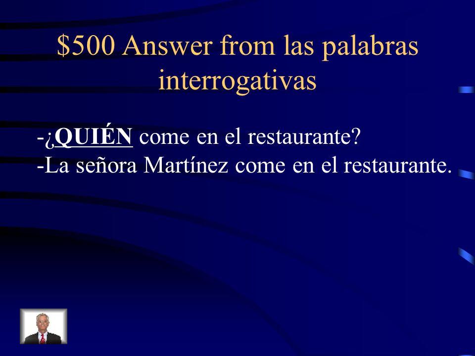 $500 Answer from las palabras interrogativas -¿QUIÉN come en el restaurante? -La señora Martínez come en el restaurante.