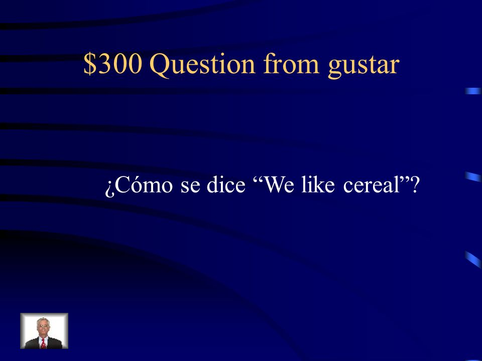 $300 Question from gustar ¿Cómo se dice We like cereal?