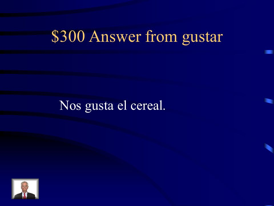 $300 Answer from gustar Nos gusta el cereal.