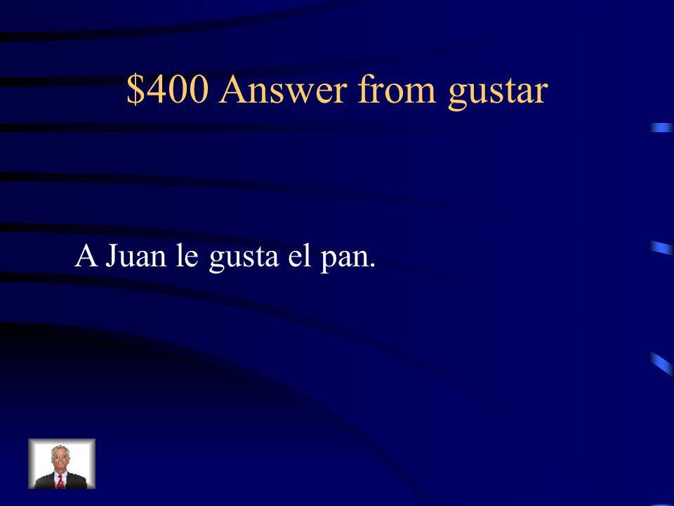 $400 Answer from gustar A Juan le gusta el pan.