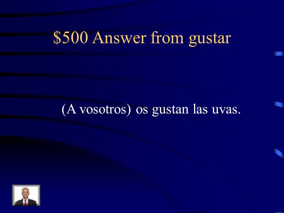 $500 Answer from gustar (A vosotros) os gustan las uvas.