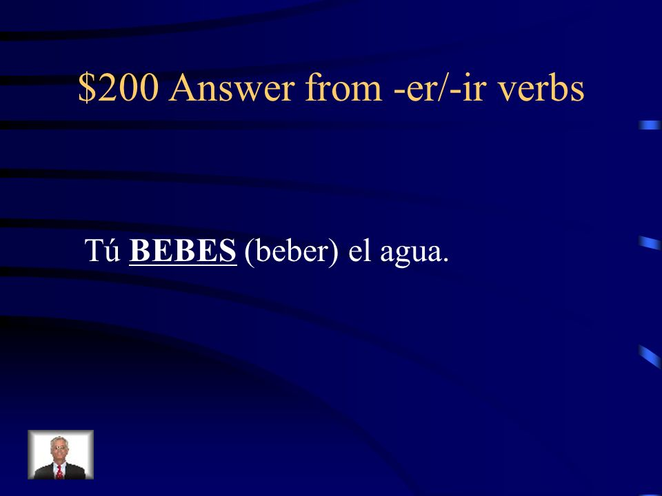 $200 Answer from -er/-ir verbs Tú BEBES (beber) el agua.