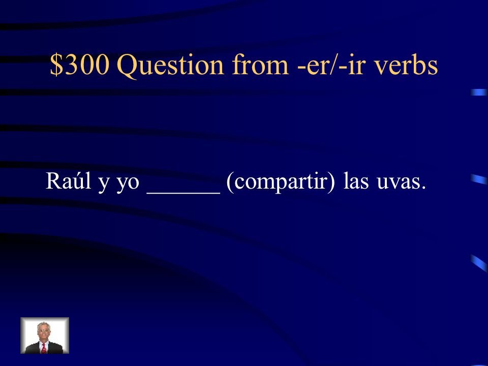 $300 Question from -er/-ir verbs Raúl y yo ______ (compartir) las uvas.