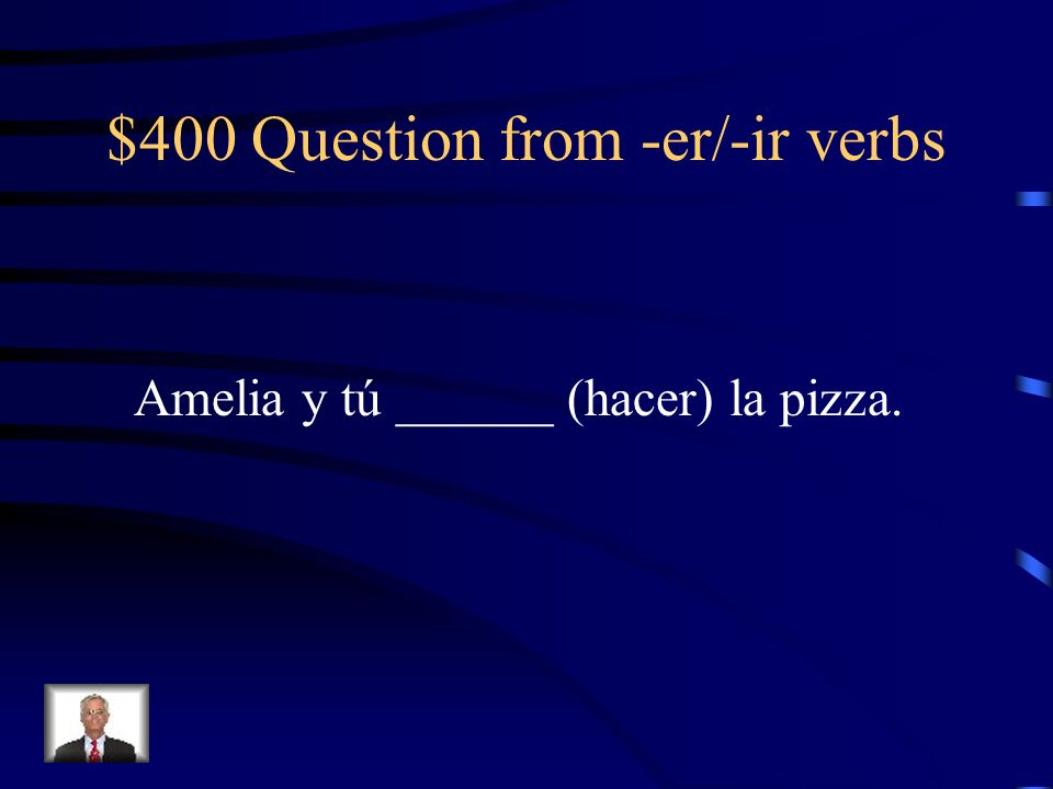 $400 Question from -er/-ir verbs Amelia y tú ______ (hacer) la pizza.