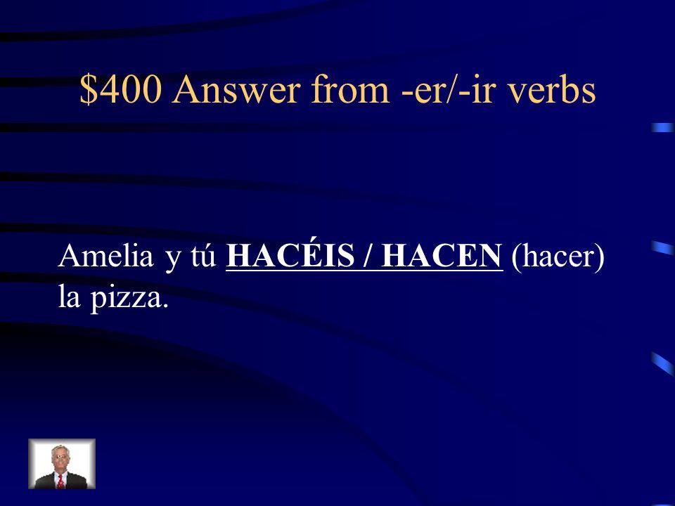 $400 Answer from -er/-ir verbs Amelia y tú HACÉIS / HACEN (hacer) la pizza.