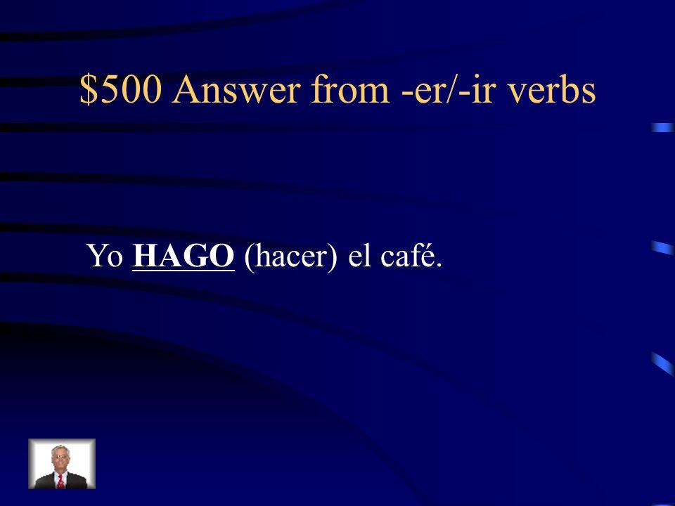$500 Answer from -er/-ir verbs Yo HAGO (hacer) el café.