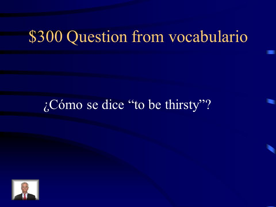 $300 Question from vocabulario ¿Cómo se dice to be thirsty?