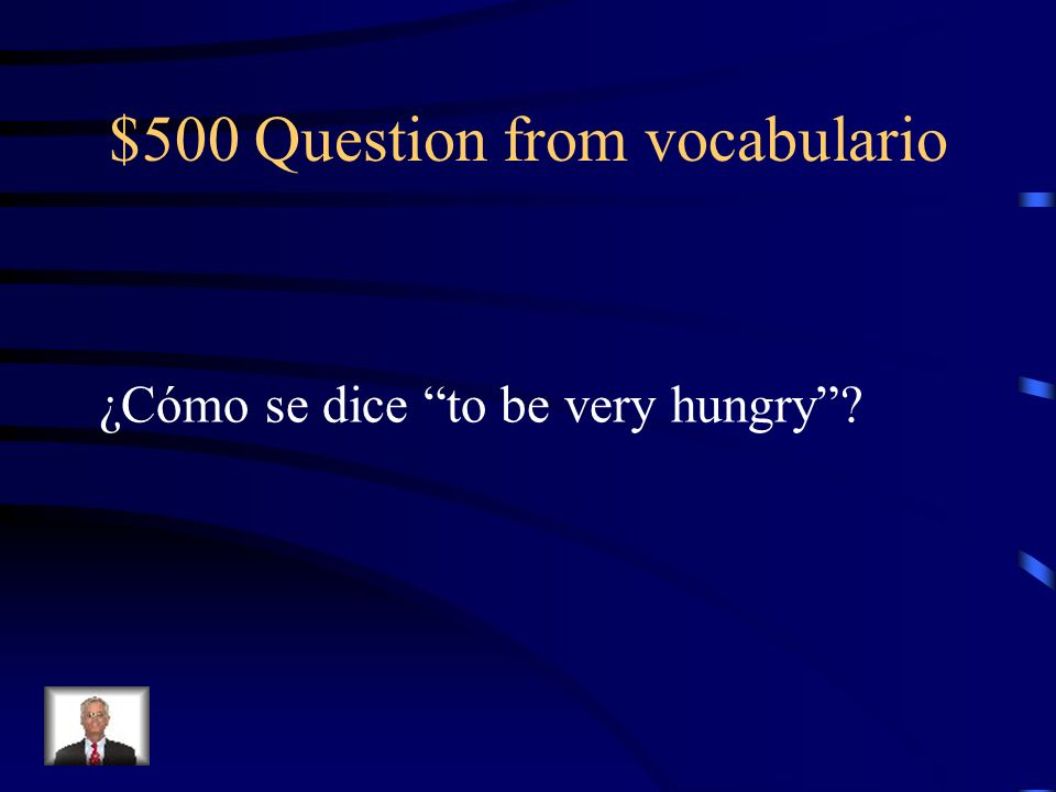 $500 Question from vocabulario ¿Cómo se dice to be very hungry?