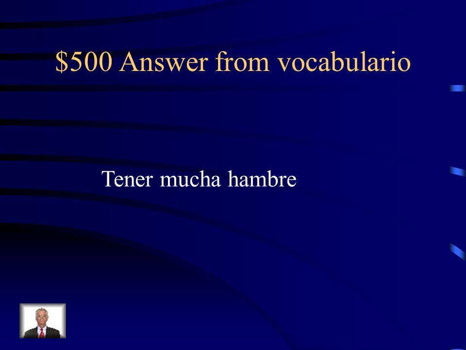 $500 Answer from vocabulario Tener mucha hambre
