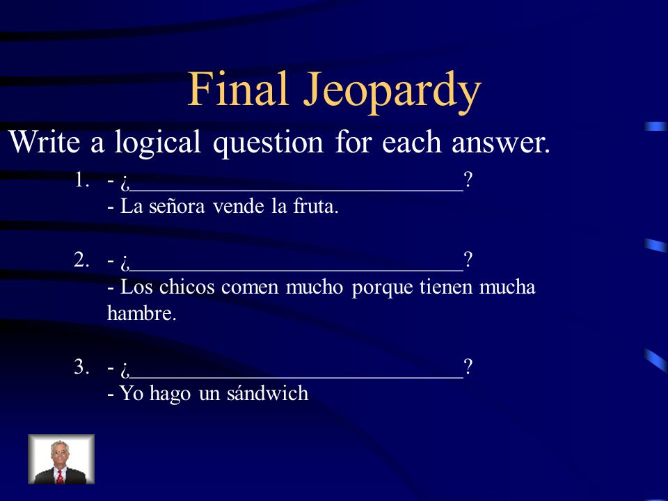 Final Jeopardy Write a logical question for each answer. 1. - ¿______________________________? - La señora vende la fruta. 2. - ¿_____________________