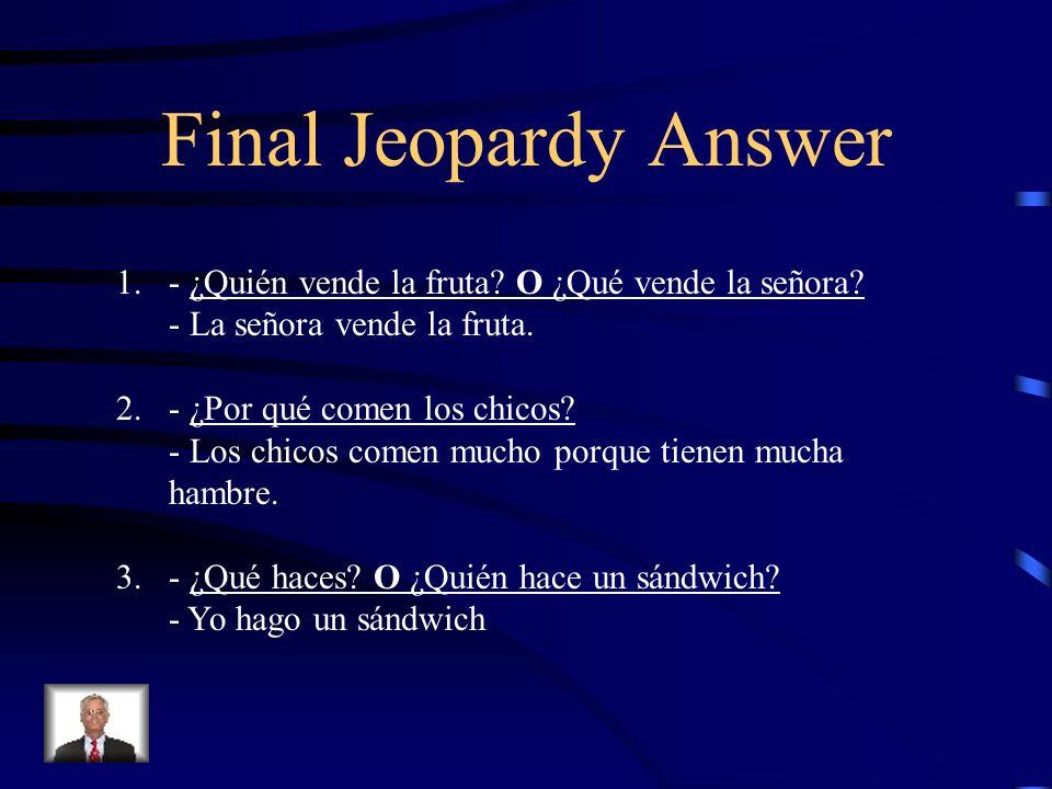 Final Jeopardy Answer 1. - ¿Quién vende la fruta? O ¿Qué vende la señora? - La señora vende la fruta. 2. - ¿Por qué comen los chicos? - Los chicos com