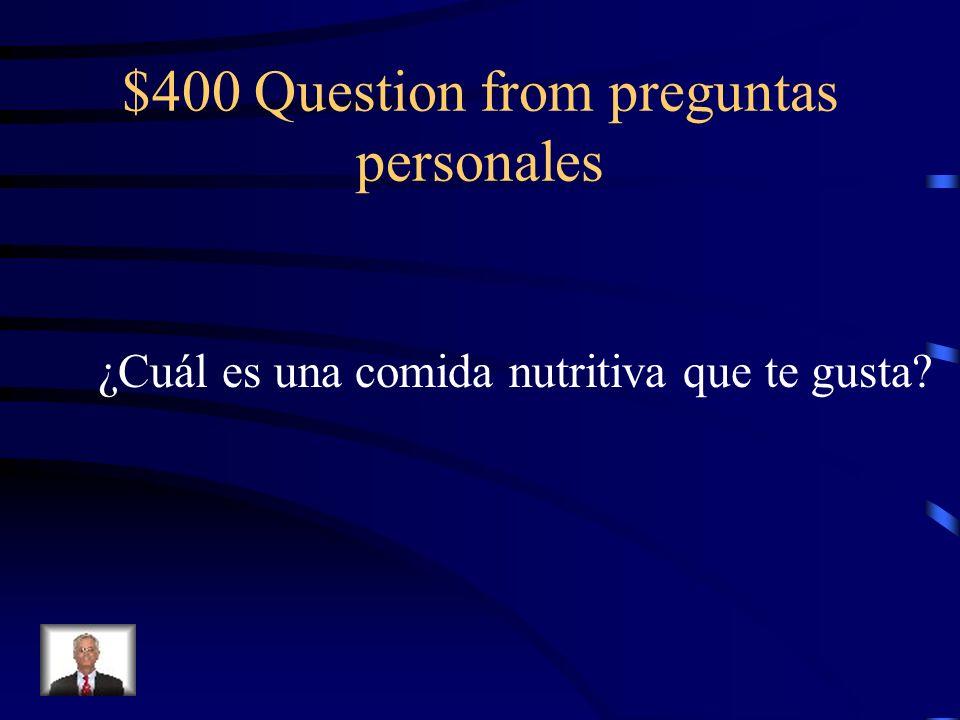 $400 Question from preguntas personales ¿Cuál es una comida nutritiva que te gusta?