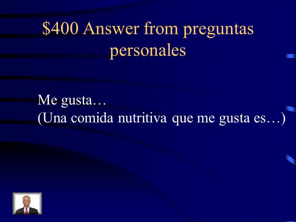 $400 Answer from preguntas personales Me gusta… (Una comida nutritiva que me gusta es…)