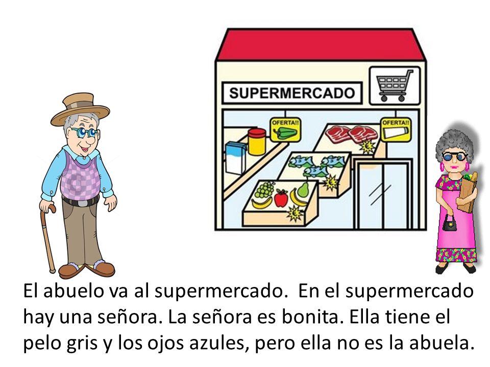 El abuelo va al supermercado. En el supermercado hay una señora. La señora es bonita. Ella tiene el pelo gris y los ojos azules, pero ella no es la ab
