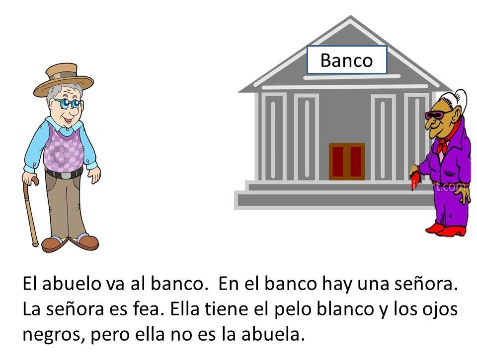 Banco El abuelo va al banco. En el banco hay una señora. La señora es fea. Ella tiene el pelo blanco y los ojos negros, pero ella no es la abuela.