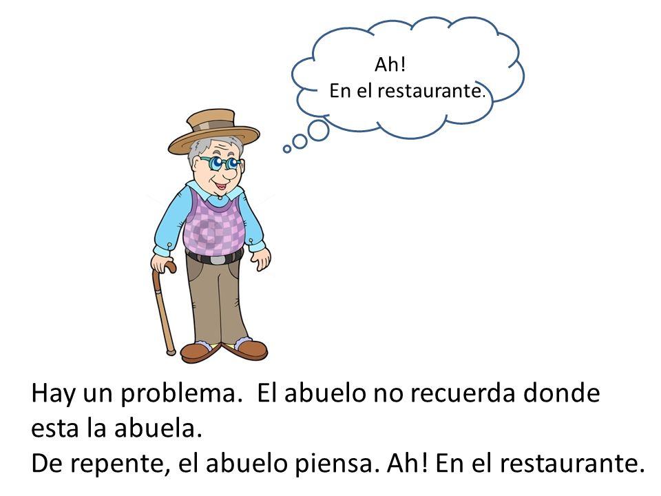 Hay un problema. El abuelo no recuerda donde esta la abuela. De repente, el abuelo piensa. Ah! En el restaurante. Ah! En el restaurante.
