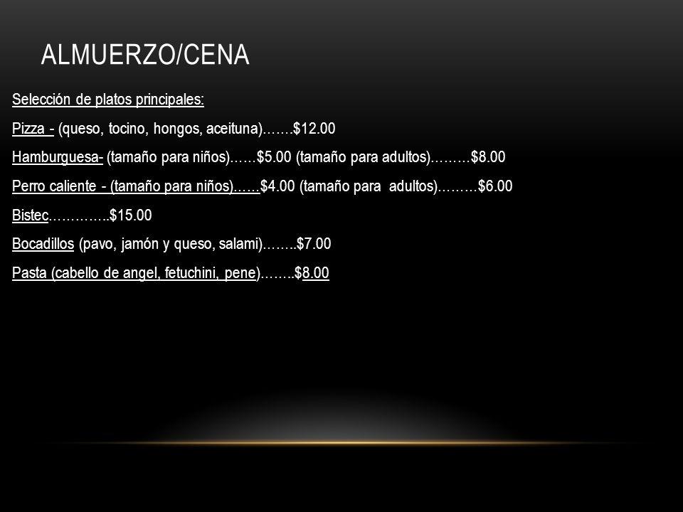 ALMUERZO/CENA Selección de platos principales: Pizza - (queso, tocino, hongos, aceituna)…….$12.00 Hamburguesa- (tamaño para niños)……$5.00 (tamaño para