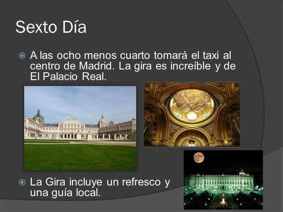 Sexto Día A las ocho menos cuarto tomará el taxi al centro de Madrid. La gira es increíble y de El Palacio Real. La Gira incluye un refresco y una guí