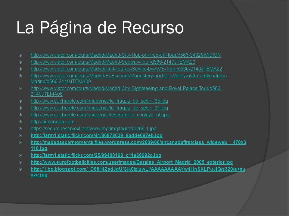 La Página de Recurso http://www.viator.com/tours/Madrid/Madrid-City-Hop-on-Hop-off-Tour/d566-3482MVISION http://www.viator.com/tours/Madrid/Madrid-Segway-Tour/d566-2140JTEMA23 http://www.viator.com/tours/Madrid/Rail-Tour-to-Seville-by-AVE-Train/d566-2140JTEMA22 http://www.viator.com/tours/Madrid/El-Escorial-Monastery-and-the-Valley-of-the-Fallen-from- Madrid/d566-2140JTEMA09 http://www.viator.com/tours/Madrid/El-Escorial-Monastery-and-the-Valley-of-the-Fallen-from- Madrid/d566-2140JTEMA09 http://www.viator.com/tours/Madrid/Madrid-City-Sightseeing-and-Royal-Palace-Tour/d566- 2140JTEMA06 http://www.viator.com/tours/Madrid/Madrid-City-Sightseeing-and-Royal-Palace-Tour/d566- 2140JTEMA06 http://www.cucharete.com/imagenes/la_fragua_de_sebin_35.jpg http://www.cucharete.com/imagenes/la_fragua_de_sebin_31.jpg http://www.cucharete.com/imagenes/restaurante_conlaya_50.jpg http://aircanada.com https://secure.reservexl.net/wwwimg/img/tours/10269-1.jpg http://farm1.static.flickr.com/41/86878039_9adde697eb.jpg http://madagascarmoments.files.wordpress.com/2009/06/aircanadafirstclass_wideweb__470x3 110.jpg http://madagascarmoments.files.wordpress.com/2009/06/aircanadafirstclass_wideweb__470x3 110.jpg http://farm1.static.flickr.com/25/99400198_c11a66992c.jpg http://www.eurofootballcities.com/userimages/Barajas_Airport_Madrid_2005_exterior.jpg http://1.bp.blogspot.com/_D8fH4ZsdJgU/Sik0lzluwLI/AAAAAAAAAYw/HjnSXLPuJjQ/s320/a+su ave.jpg http://1.bp.blogspot.com/_D8fH4ZsdJgU/Sik0lzluwLI/AAAAAAAAAYw/HjnSXLPuJjQ/s320/a+su ave.jpg