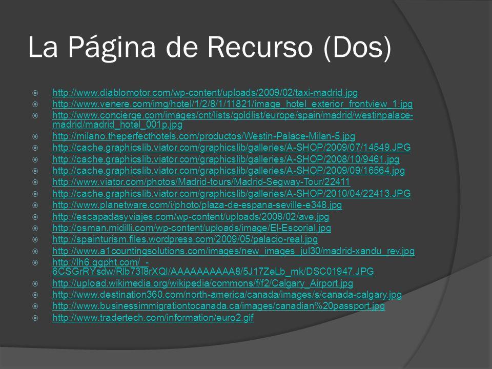 La Página de Recurso (Dos) http://www.diablomotor.com/wp-content/uploads/2009/02/taxi-madrid.jpg http://www.venere.com/img/hotel/1/2/8/1/11821/image_hotel_exterior_frontview_1.jpg http://www.concierge.com/images/cnt/lists/goldlist/europe/spain/madrid/westinpalace- madrid/madrid_hotel_001p.jpg http://www.concierge.com/images/cnt/lists/goldlist/europe/spain/madrid/westinpalace- madrid/madrid_hotel_001p.jpg http://milano.theperfecthotels.com/productos/Westin-Palace-Milan-5.jpg http://cache.graphicslib.viator.com/graphicslib/galleries/A-SHOP/2009/07/14549.JPG http://cache.graphicslib.viator.com/graphicslib/galleries/A-SHOP/2008/10/9461.jpg http://cache.graphicslib.viator.com/graphicslib/galleries/A-SHOP/2009/09/16564.jpg http://www.viator.com/photos/Madrid-tours/Madrid-Segway-Tour/22411 http://cache.graphicslib.viator.com/graphicslib/galleries/A-SHOP/2010/04/22413.JPG http://www.planetware.com/i/photo/plaza-de-espana-seville-e348.jpg http://escapadasyviajes.com/wp-content/uploads/2008/02/ave.jpg http://osman.midilli.com/wp-content/uploads/image/El-Escorial.jpg http://spainturism.files.wordpress.com/2009/05/palacio-real.jpg http://www.a1countingsolutions.com/images/new_images_jul30/madrid-xandu_rev.jpg http://lh6.ggpht.com/_- 6CSGrRYsdw/Rlb73I8rXQI/AAAAAAAAAA8/5J17ZeLb_mk/DSC01947.JPG http://lh6.ggpht.com/_- 6CSGrRYsdw/Rlb73I8rXQI/AAAAAAAAAA8/5J17ZeLb_mk/DSC01947.JPG http://upload.wikimedia.org/wikipedia/commons/f/f2/Calgary_Airport.jpg http://www.destination360.com/north-america/canada/images/s/canada-calgary.jpg http://www.businessimmigrationtocanada.ca/images/canadian%20passport.jpg http://www.tradertech.com/information/euro2.gif