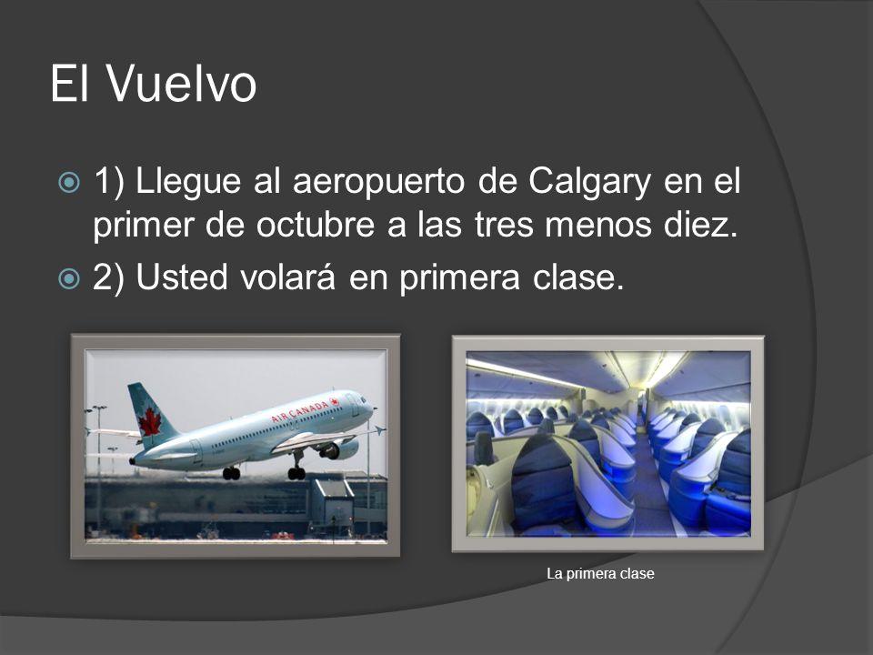 El Vuelvo 1) Llegue al aeropuerto de Calgary en el primer de octubre a las tres menos diez. 2) Usted volará en primera clase. La primera clase