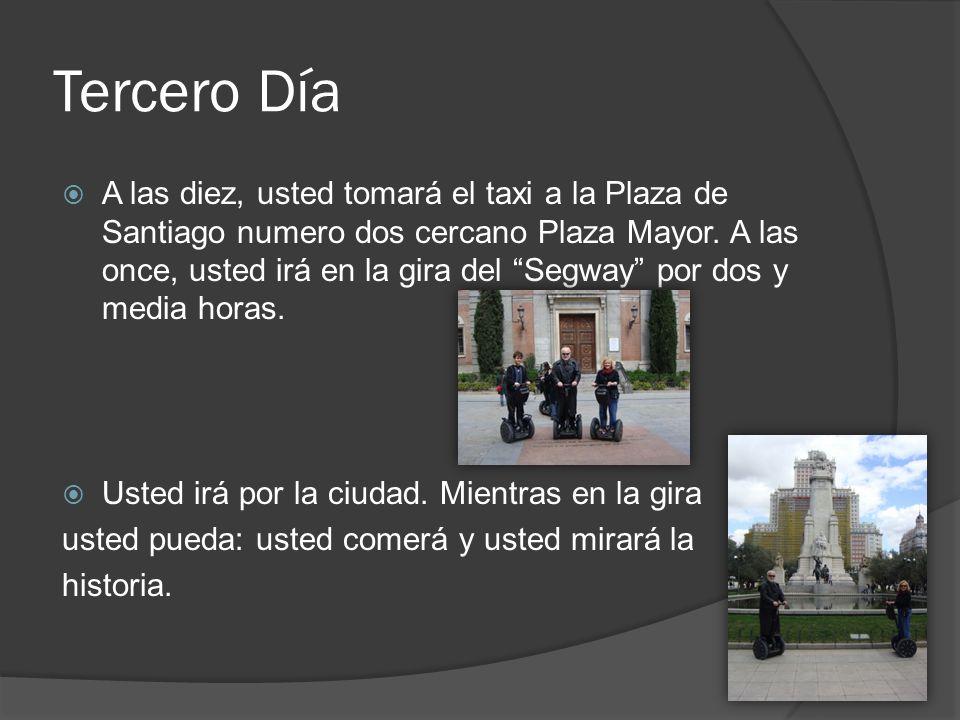 Tercero Día A las diez, usted tomará el taxi a la Plaza de Santiago numero dos cercano Plaza Mayor. A las once, usted irá en la gira del Segway por do