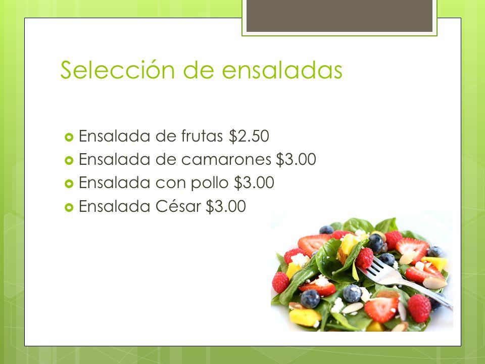 Selección de ensaladas Ensalada de frutas $2.50 Ensalada de camarones $3.00 Ensalada con pollo $3.00 Ensalada César $3.00