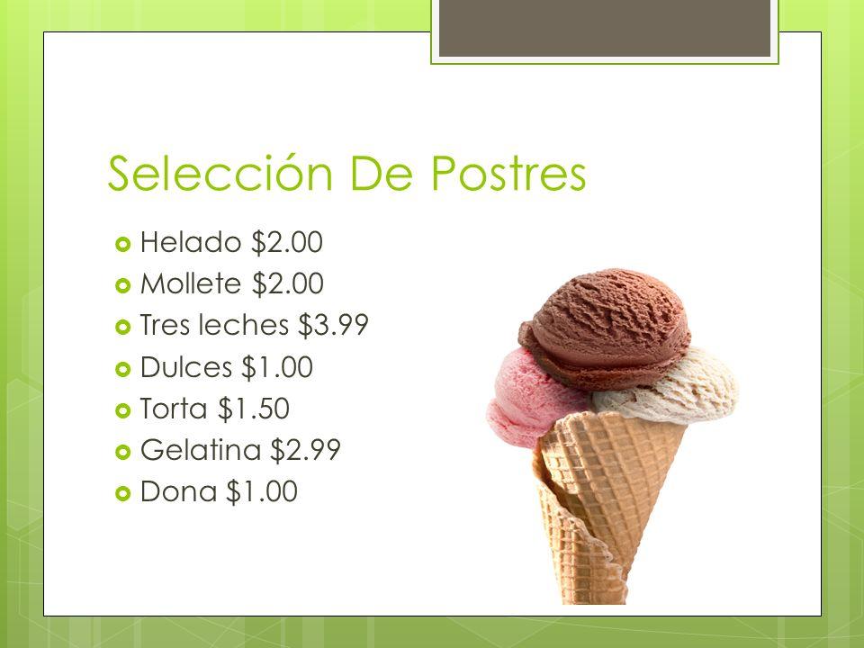 Selección De Postres Helado $2.00 Mollete $2.00 Tres leches $3.99 Dulces $1.00 Torta $1.50 Gelatina $2.99 Dona $1.00