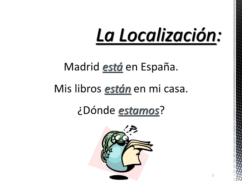 Estar is used when referring to the following: The location of a person or thing (la localización) Conditions (las condiciones) Impressions or opinions (las opiniones) How you feel and where you are…always take the verb ESTAR.