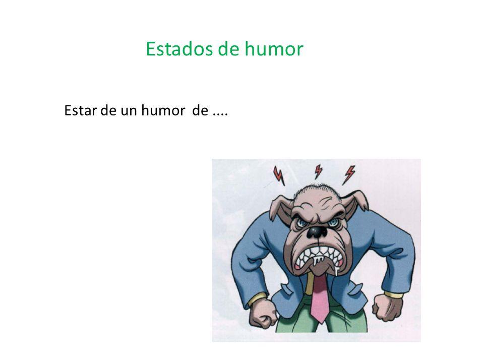 Estados de humor Estar de un humor de....