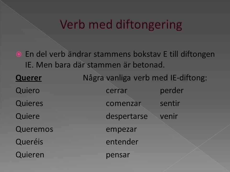 En del verb ändrar stammens bokstav E till diftongen IE. Men bara där stammen är betonad. QuererNågra vanliga verb med IE-diftong: Quierocerrar perder
