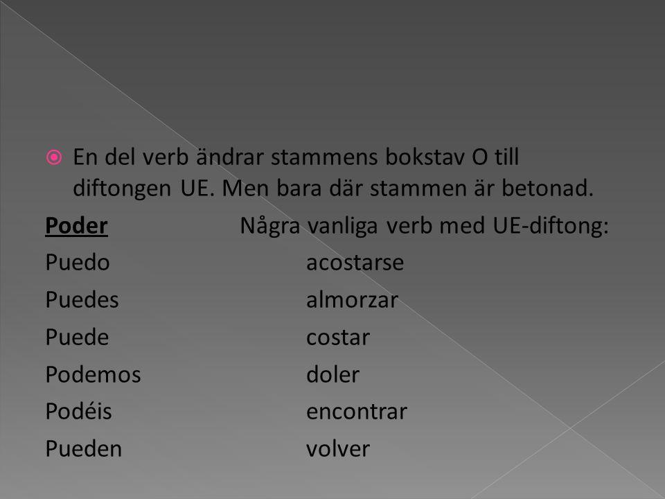 En del verb ändrar stammens bokstav O till diftongen UE. Men bara där stammen är betonad. PoderNågra vanliga verb med UE-diftong: Puedoacostarse Puede