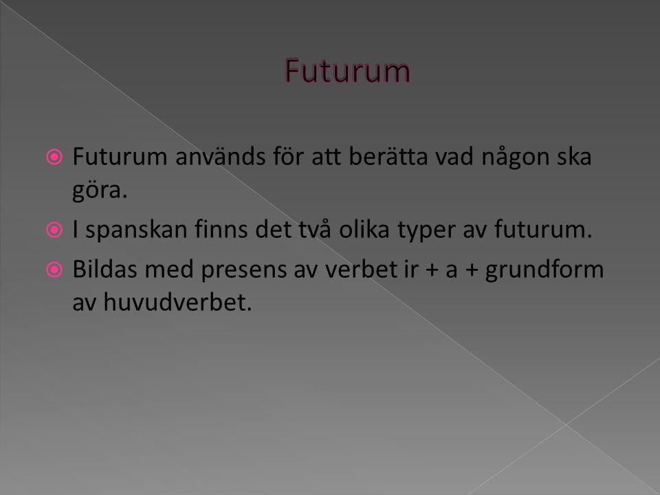 Futurum används för att berätta vad någon ska göra. I spanskan finns det två olika typer av futurum. Bildas med presens av verbet ir + a + grundform a