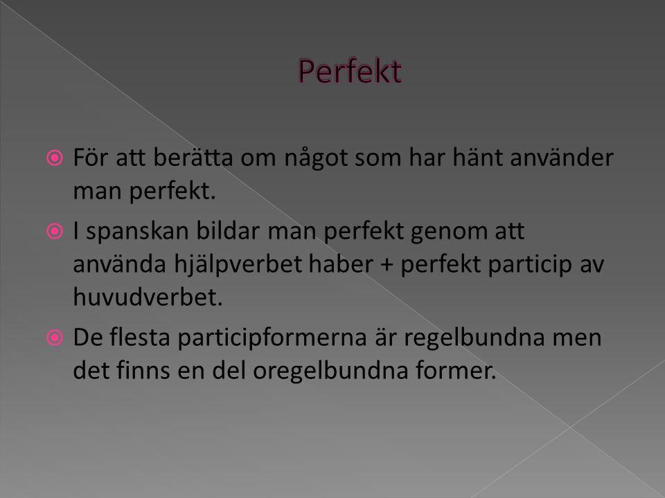 För att berätta om något som har hänt använder man perfekt. I spanskan bildar man perfekt genom att använda hjälpverbet haber + perfekt particip av hu