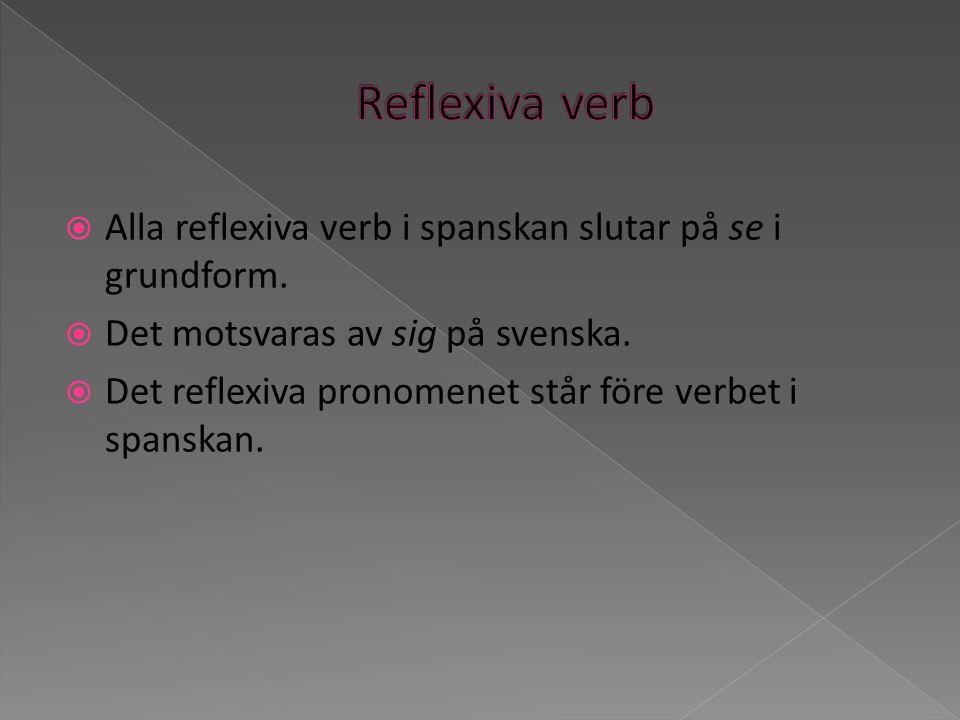 Alla reflexiva verb i spanskan slutar på se i grundform. Det motsvaras av sig på svenska. Det reflexiva pronomenet står före verbet i spanskan.