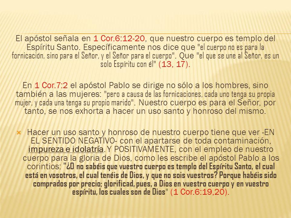 El apóstol señala en 1 Cor.6:12-20, que nuestro cuerpo es templo del Espíritu Santo. Específicamente nos dice que
