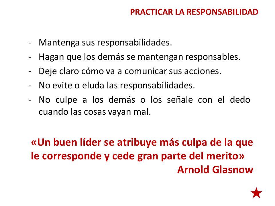 PRACTICAR LA RESPONSABILIDAD -Mantenga sus responsabilidades. -Hagan que los demás se mantengan responsables. -Deje claro cómo va a comunicar sus acci