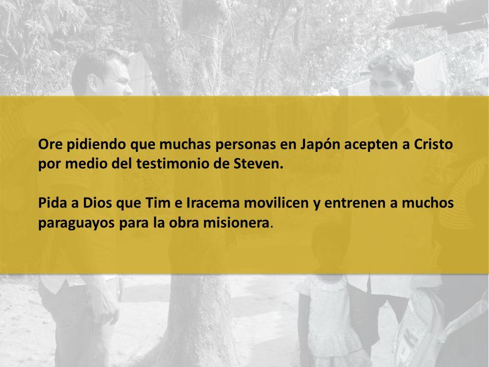 Ore pidiendo que muchas personas en Japón acepten a Cristo por medio del testimonio de Steven. Pida a Dios que Tim e Iracema movilicen y entrenen a mu