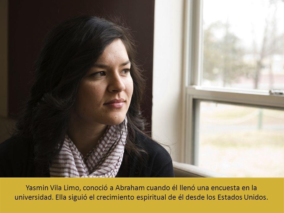 Yasmin Vila Limo, conoció a Abraham cuando él llenó una encuesta en la universidad. Ella siguió el crecimiento espiritual de él desde los Estados Unid