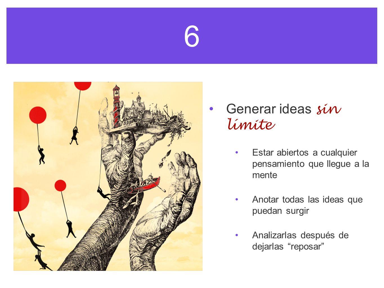 6 Generar ideas sin límite Estar abiertos a cualquier pensamiento que llegue a la mente Anotar todas las ideas que puedan surgir Analizarlas después d