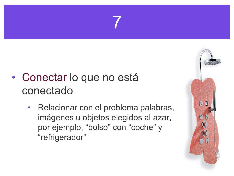 7 Conectar lo que no está conectado Relacionar con el problema palabras, imágenes u objetos elegidos al azar, por ejemplo, bolso con coche yrefrigerad