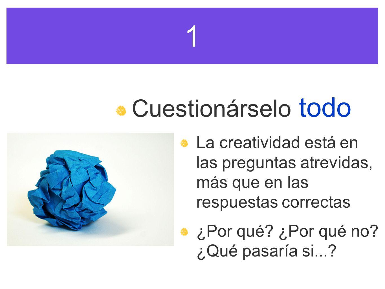 1 Cuestionárselo todo La creatividad está en las preguntas atrevidas, más que en las respuestas correctas ¿Por qué? ¿Por qué no? ¿Qué pasaría si...?