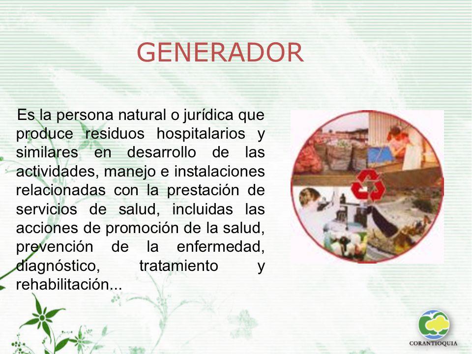 GENERADOR Es la persona natural o jurídica que produce residuos hospitalarios y similares en desarrollo de las actividades, manejo e instalaciones relacionadas con la prestación de servicios de salud, incluidas las acciones de promoción de la salud, prevención de la enfermedad, diagnóstico, tratamiento y rehabilitación...