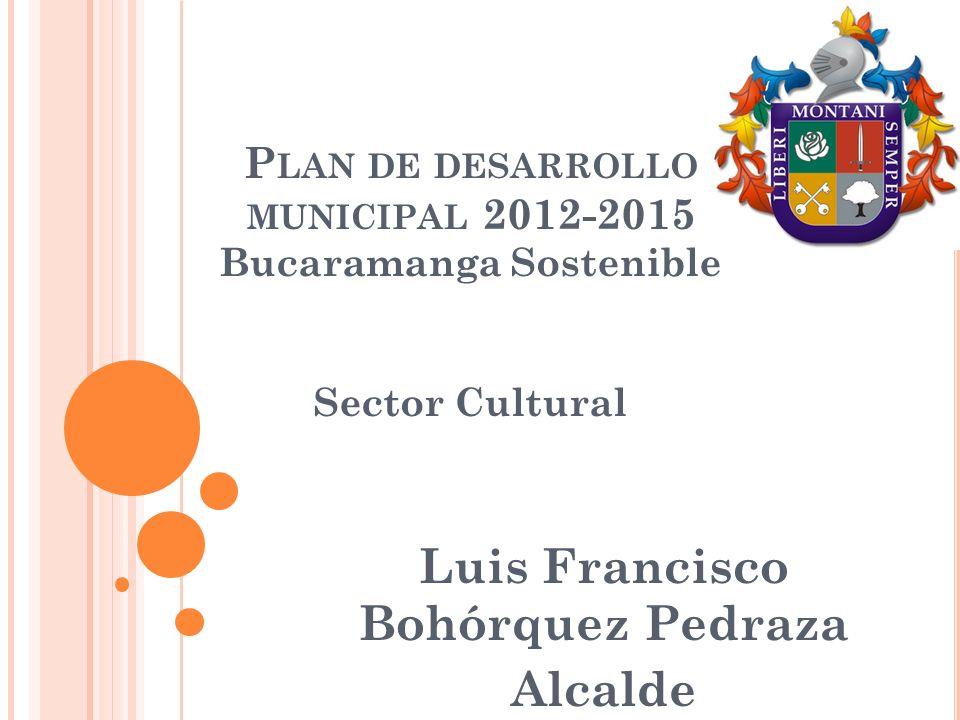 P LAN DE DESARROLLO MUNICIPAL 2012-2015 Bucaramanga Sostenible Sector Cultural Luis Francisco Bohórquez Pedraza Alcalde
