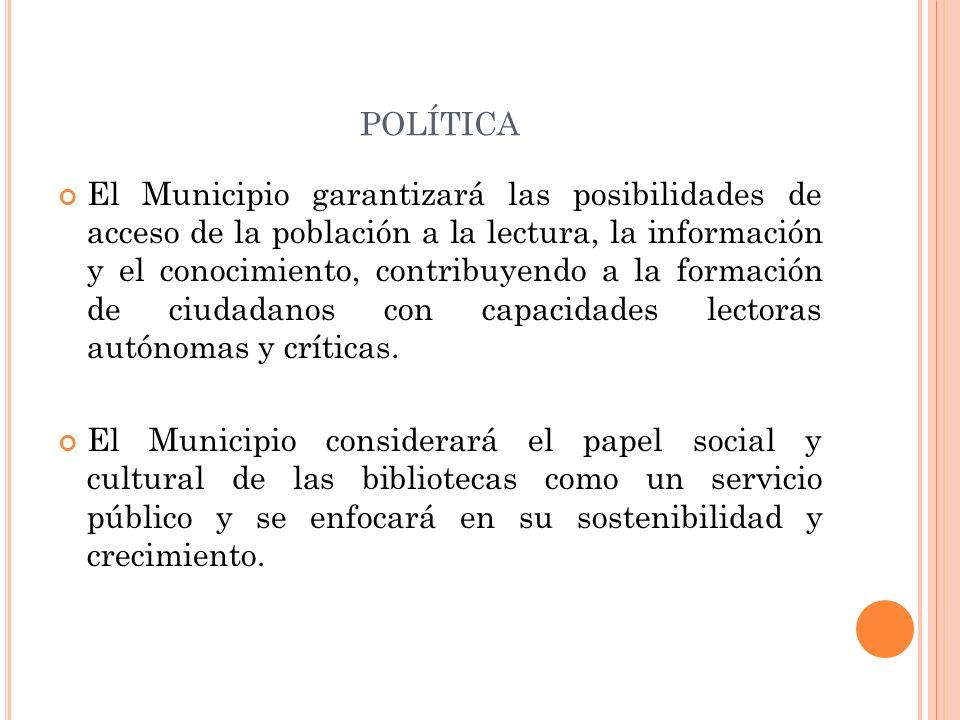 POLÍTICA El Municipio garantizará las posibilidades de acceso de la población a la lectura, la información y el conocimiento, contribuyendo a la forma