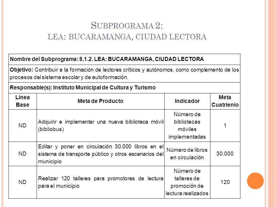 S UBPROGRAMA 2: LEA : BUCARAMANGA, CIUDAD LECTORA Nombre del Subprograma: 8.1.2. LEA: BUCARAMANGA, CIUDAD LECTORA Objetivo: Contribuir a la formación
