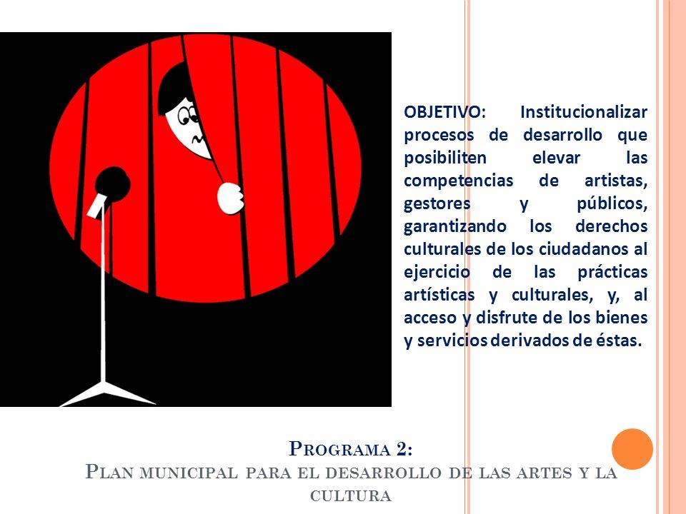 P ROGRAMA 2: P LAN MUNICIPAL PARA EL DESARROLLO DE LAS ARTES Y LA CULTURA OBJETIVO: Institucionalizar procesos de desarrollo que posibiliten elevar la