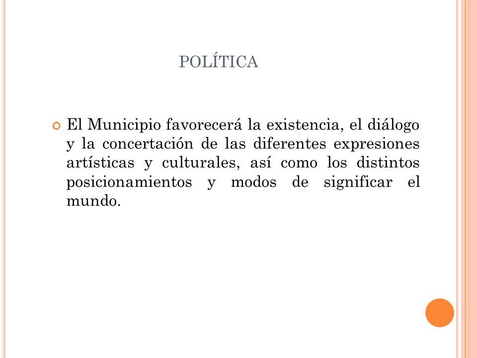 POLÍTICA El Municipio favorecerá la existencia, el diálogo y la concertación de las diferentes expresiones artísticas y culturales, así como los disti
