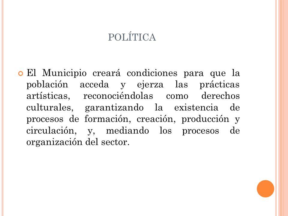 POLÍTICA El Municipio creará condiciones para que la población acceda y ejerza las prácticas artísticas, reconociéndolas como derechos culturales, gar
