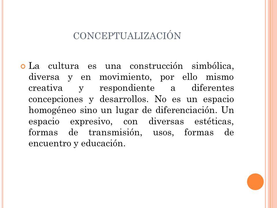 CONCEPTUALIZACIÓN La cultura es una construcción simbólica, diversa y en movimiento, por ello mismo creativa y respondiente a diferentes concepciones